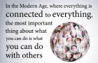"""In the Modern Age, where everything is connected to everything, the most important thing about what you can do is what you can do with others."" --Paddy Ashdown"