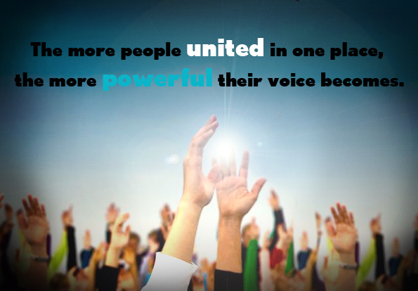 The more people united in one place, the more powerful their voice becomes